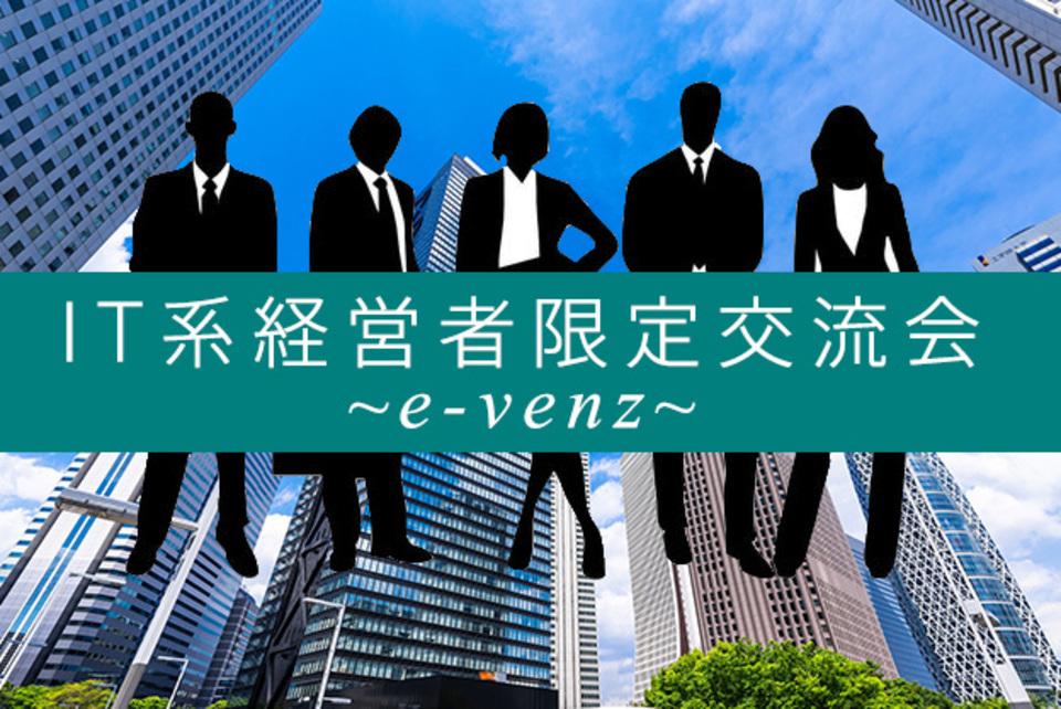 IT経営者交流会!東京で情報交換しビジネスに繋がる!それは決裁権者のみだから【社長限定】